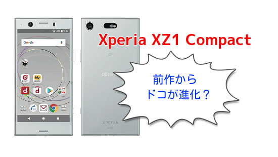 Xperia XZ1 Compactは前作X Compactからドコが進化したのか違いを比較!