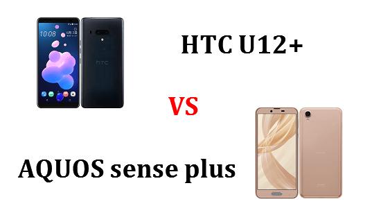 HTC U12+(Plus)とAQUOS sense plusはどちらが良いのか違いを比較!