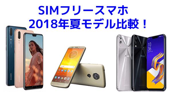 【SIMフリースマホ】各メーカーの2018年夏モデルを比較してみました