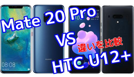 「Mate 20 Pro」と「HTC U12+」のスペックの違いを比較!
