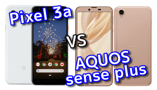 「Pixel 3a」と「AQUOS sense plus」のスペックの違いを比較!